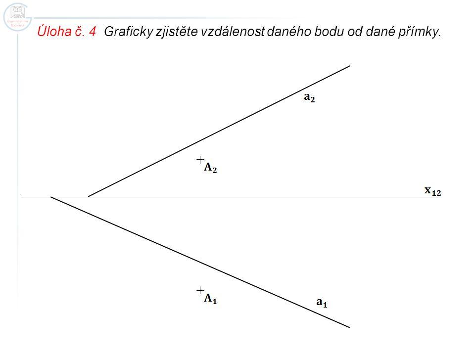 Úloha č. 4 Graficky zjistěte vzdálenost daného bodu od dané přímky.