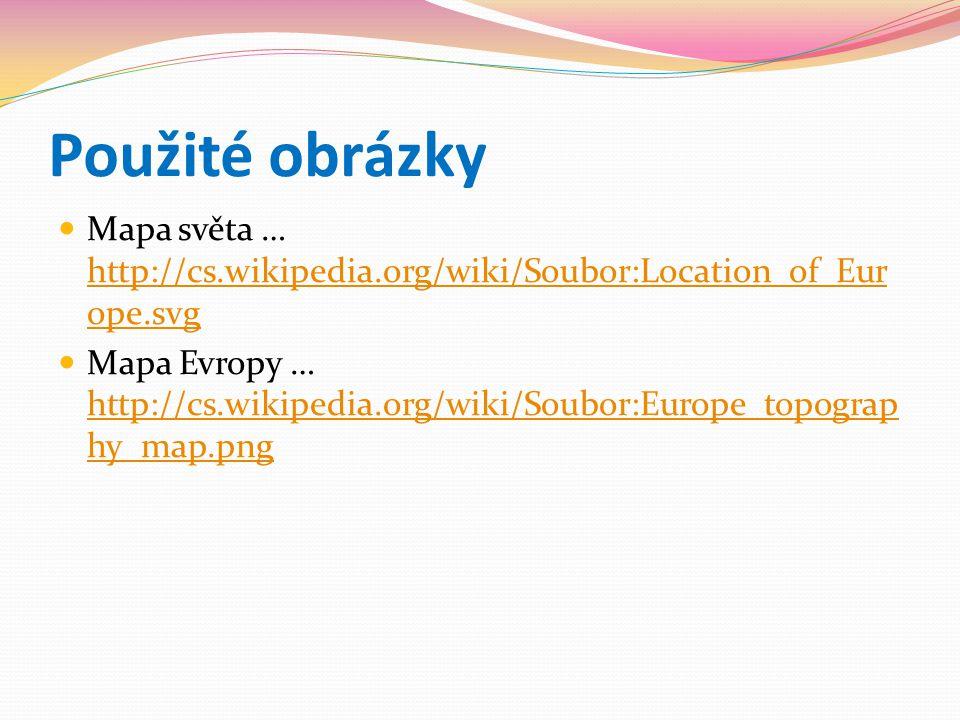 Použité obrázky Mapa světa … http://cs.wikipedia.org/wiki/Soubor:Location_of_Eur ope.svg http://cs.wikipedia.org/wiki/Soubor:Location_of_Eur ope.svg Mapa Evropy … http://cs.wikipedia.org/wiki/Soubor:Europe_topograp hy_map.png http://cs.wikipedia.org/wiki/Soubor:Europe_topograp hy_map.png