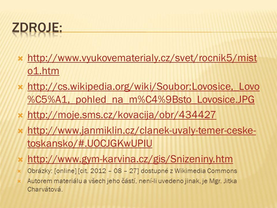  http://www.vyukovematerialy.cz/svet/rocnik5/mist o1.htm http://www.vyukovematerialy.cz/svet/rocnik5/mist o1.htm  http://cs.wikipedia.org/wiki/Soubor:Lovosice,_Lovo %C5%A1,_pohled_na_m%C4%9Bsto_Lovosice.JPG http://cs.wikipedia.org/wiki/Soubor:Lovosice,_Lovo %C5%A1,_pohled_na_m%C4%9Bsto_Lovosice.JPG  http://moje.sms.cz/kovacija/obr/434427 http://moje.sms.cz/kovacija/obr/434427  http://www.janmiklin.cz/clanek-uvaly-temer-ceske- toskansko/#.UOCJGKwUPIU http://www.janmiklin.cz/clanek-uvaly-temer-ceske- toskansko/#.UOCJGKwUPIU  http://www.gym-karvina.cz/gis/Snizeniny.htm http://www.gym-karvina.cz/gis/Snizeniny.htm  Obrázky: [online] [cit.