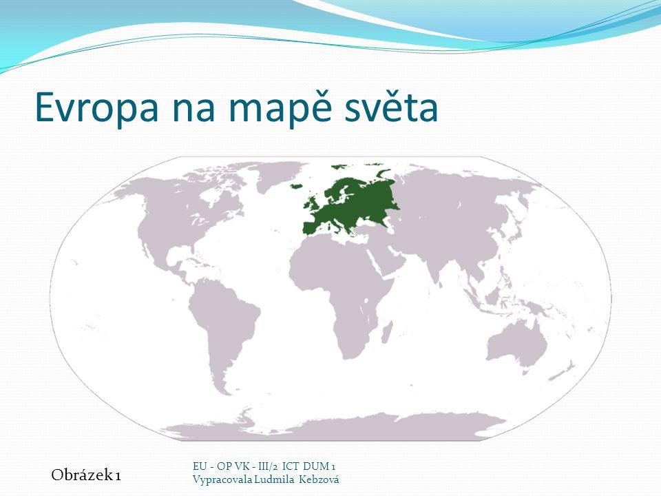 Evropa na mapě světa Obrázek 1 EU - OP VK - III/2 ICT DUM 1 Vypracovala Ludmila Kebzová