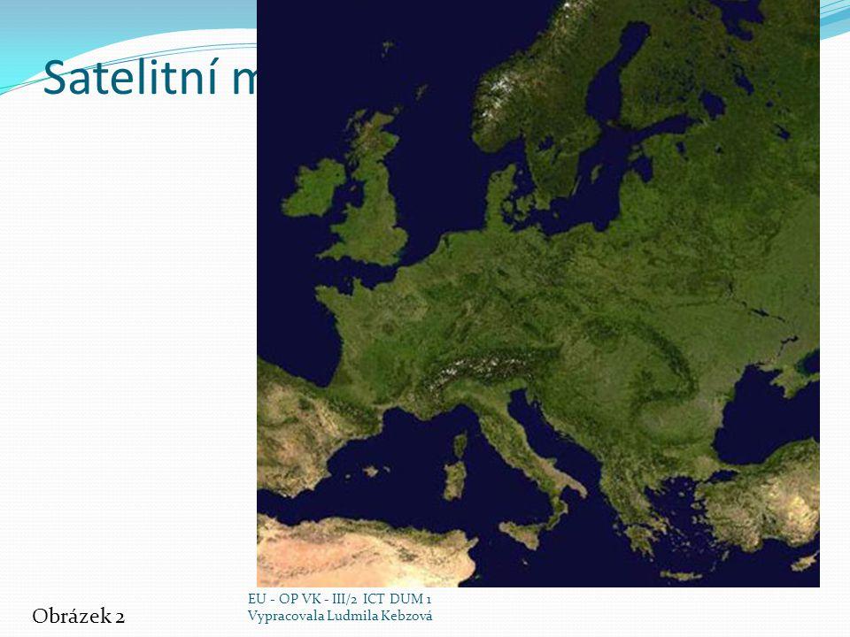 Satelitní mapa Evropy Obrázek 2 EU - OP VK - III/2 ICT DUM 1 Vypracovala Ludmila Kebzová