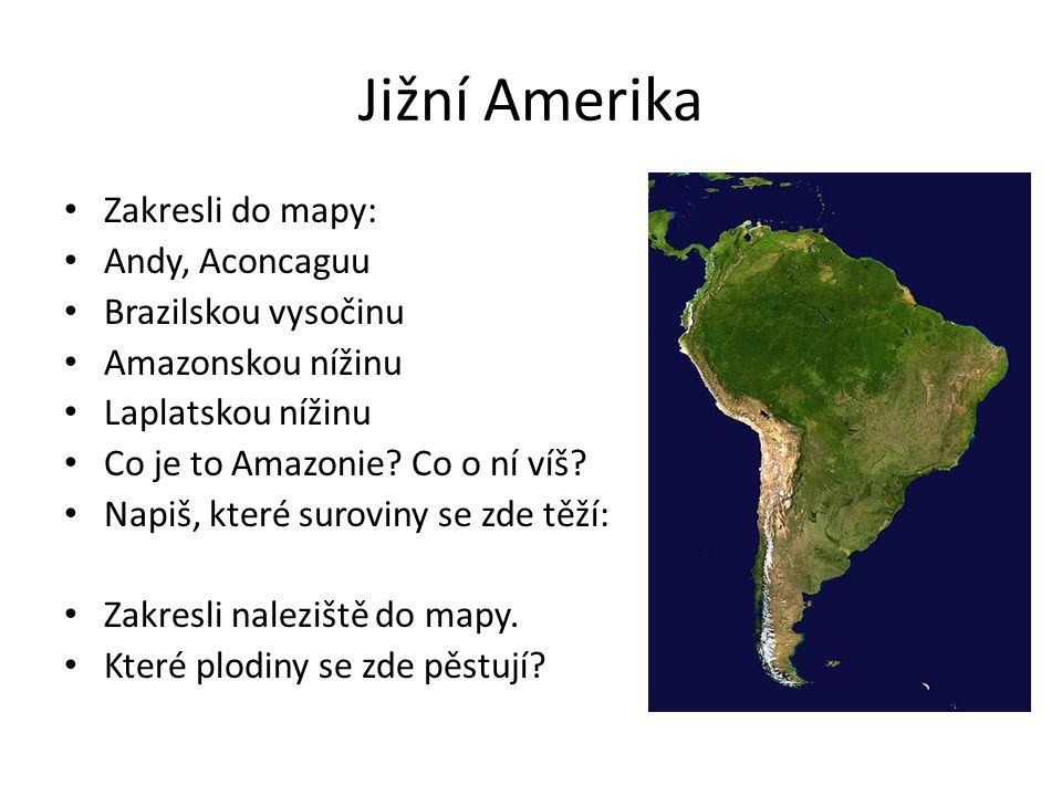 Jižní Amerika Zakresli do mapy: Andy, Aconcaguu Brazilskou vysočinu Amazonskou nížinu Laplatskou nížinu Co je to Amazonie? Co o ní víš? Napiš, které s