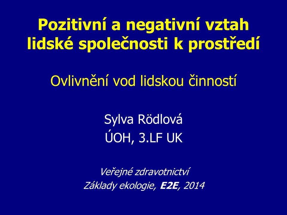 Pozitivní a negativní vztah lidské společnosti k prostředí Ovlivnění vod lidskou činností Sylva Rödlová ÚOH, 3.LF UK Veřejné zdravotnictví Základy eko