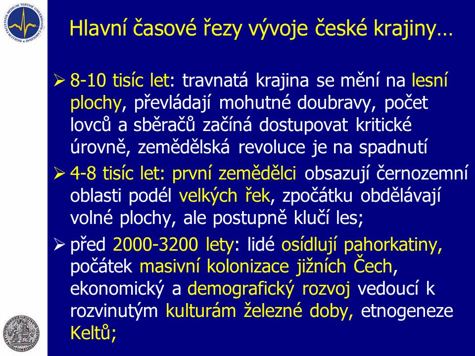 Hlavní časové řezy vývoje české krajiny…  8-10 tisíc let: travnatá krajina se mění na lesní plochy, převládají mohutné doubravy, počet lovců a sběračů začíná dostupovat kritické úrovně, zemědělská revoluce je na spadnutí  4-8 tisíc let: první zemědělci obsazují černozemní oblasti podél velkých řek, zpočátku obdělávají volné plochy, ale postupně klučí les;  před 2000-3200 lety: lidé osídlují pahorkatiny, počátek masivní kolonizace jižních Čech, ekonomický a demografický rozvoj vedoucí k rozvinutým kulturám železné doby, etnogeneze Keltů;