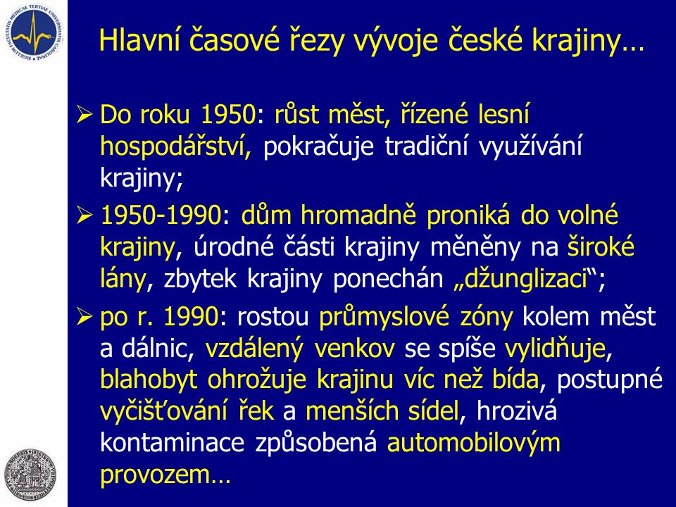 Hlavní časové řezy vývoje české krajiny…  Do roku 1950: růst měst, řízené lesní hospodářství, pokračuje tradiční využívání krajiny;  1950-1990: dům