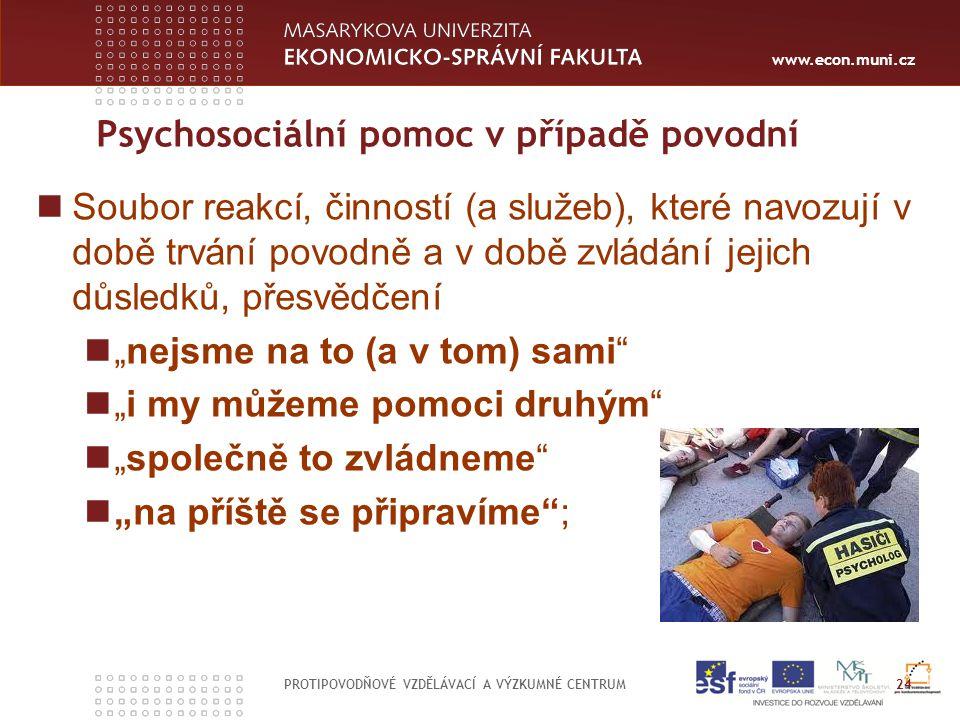 """www.econ.muni.cz Psychosociální pomoc v případě povodní PROTIPOVODŇOVÉ VZDĚLÁVACÍ A VÝZKUMNÉ CENTRUM 24 Soubor reakcí, činností (a služeb), které navozují v době trvání povodně a v době zvládání jejich důsledků, přesvědčení """"nejsme na to (a v tom) sami """"i my můžeme pomoci druhým """"společně to zvládneme """"na příště se připravíme ;"""
