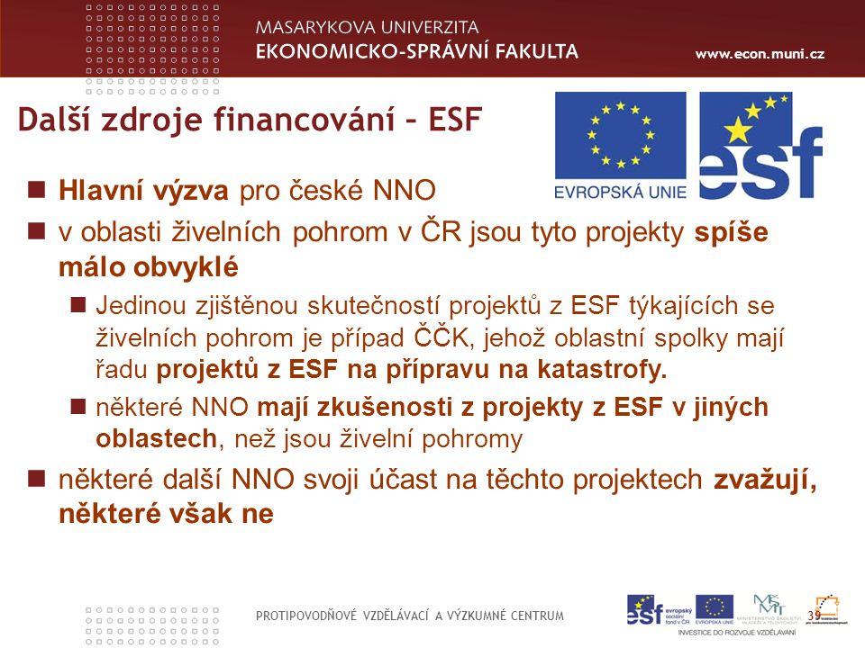 www.econ.muni.cz Další zdroje financování – ESF PROTIPOVODŇOVÉ VZDĚLÁVACÍ A VÝZKUMNÉ CENTRUM 39 Hlavní výzva pro české NNO v oblasti živelních pohrom v ČR jsou tyto projekty spíše málo obvyklé Jedinou zjištěnou skutečností projektů z ESF týkajících se živelních pohrom je případ ČČK, jehož oblastní spolky mají řadu projektů z ESF na přípravu na katastrofy.