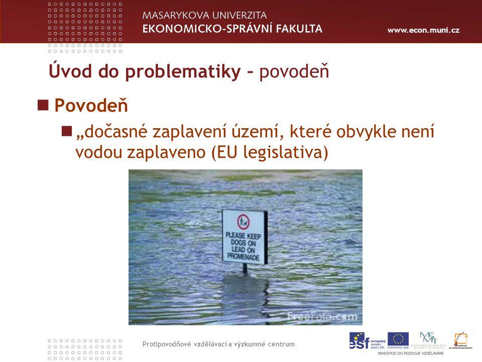 """www.econ.muni.cz Úvod do problematiky – povodeň Povodeň """"dočasné zaplavení území, které obvykle není vodou zaplaveno (EU legislativa) 4 Protipovodňové vzdělávací a výzkumné centrum"""