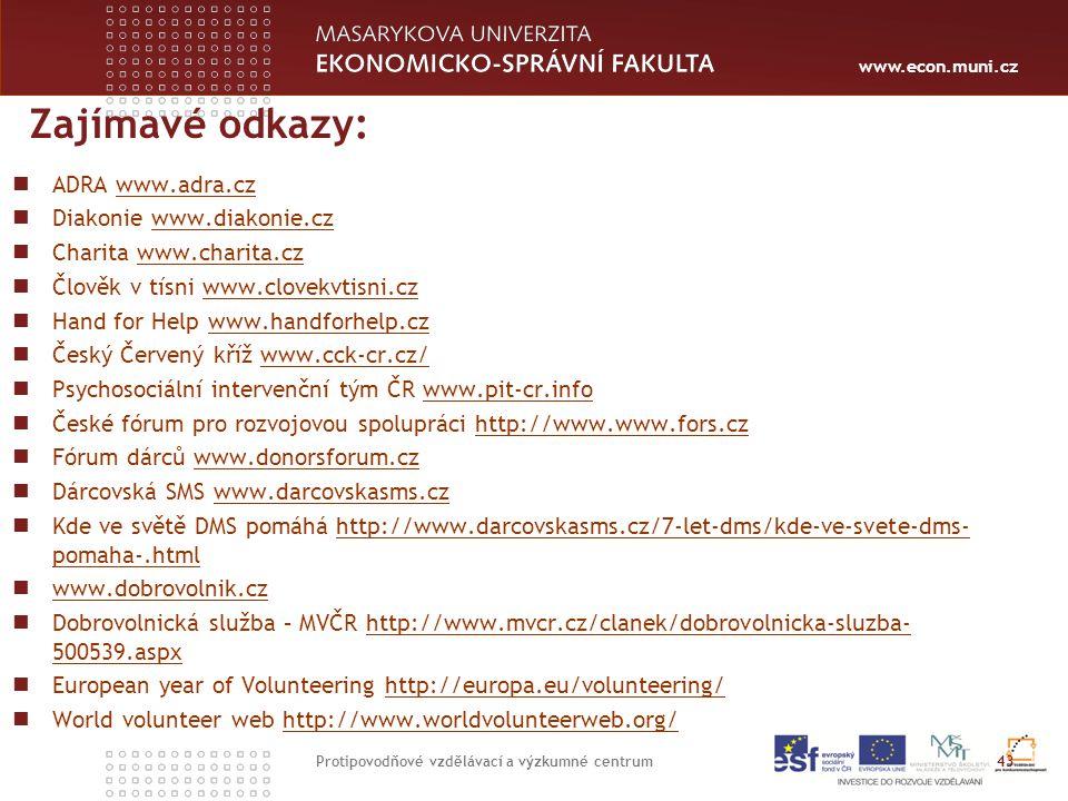 www.econ.muni.cz Zajímavé odkazy: ADRA www.adra.czwww.adra.cz Diakonie www.diakonie.czwww.diakonie.cz Charita www.charita.czwww.charita.cz Člověk v tísni www.clovekvtisni.czwww.clovekvtisni.cz Hand for Help www.handforhelp.czwww.handforhelp.cz Český Červený kříž www.cck-cr.cz/www.cck-cr.cz/ Psychosociální intervenční tým ČR www.pit-cr.infowww.pit-cr.info České fórum pro rozvojovou spolupráci http://www.www.fors.czhttp://www.www.fors.cz Fórum dárců www.donorsforum.czwww.donorsforum.cz Dárcovská SMS www.darcovskasms.czwww.darcovskasms.cz Kde ve světě DMS pomáhá http://www.darcovskasms.cz/7-let-dms/kde-ve-svete-dms- pomaha-.htmlhttp://www.darcovskasms.cz/7-let-dms/kde-ve-svete-dms- pomaha-.html www.dobrovolnik.cz Dobrovolnická služba – MVČR http://www.mvcr.cz/clanek/dobrovolnicka-sluzba- 500539.aspxhttp://www.mvcr.cz/clanek/dobrovolnicka-sluzba- 500539.aspx European year of Volunteering http://europa.eu/volunteering/http://europa.eu/volunteering/ World volunteer web http://www.worldvolunteerweb.org/http://www.worldvolunteerweb.org/ 43 Protipovodňové vzdělávací a výzkumné centrum
