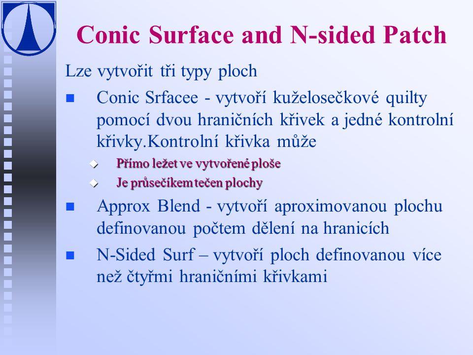 Conic Surface and N-sided Patch Lze vytvořit tři typy ploch n n Conic Srfacee - vytvoří kuželosečkové quilty pomocí dvou hraničních křivek a jedné kontrolní křivky.Kontrolní křivka může u Přímo ležet ve vytvořené ploše u Je průsečíkem tečen plochy n n Approx Blend - vytvoří aproximovanou plochu definovanou počtem dělení na hranicích n n N-Sided Surf – vytvoří ploch definovanou více než čtyřmi hraničními křivkami