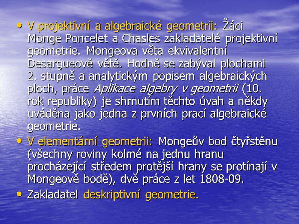 V projektivní a algebraické geometrii: Žáci Monge Poncelet a Chasles zakladatelé projektivní geometrie. Mongeova věta ekvivalentní Desargueově větě. H