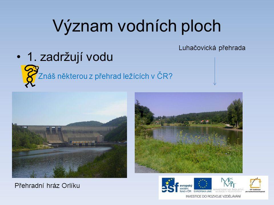 Význam vodních ploch 1. zadržují vodu Znáš některou z přehrad ležících v ČR? Přehradní hráz Orlíku Luhačovická přehrada