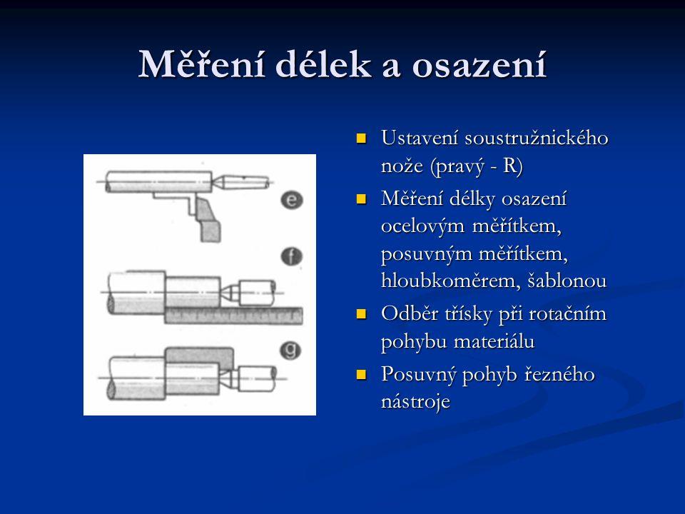 Měření délek a osazení Ustavení soustružnického nože (pravý - R) Měření délky osazení ocelovým měřítkem, posuvným měřítkem, hloubkoměrem, šablonou Odb