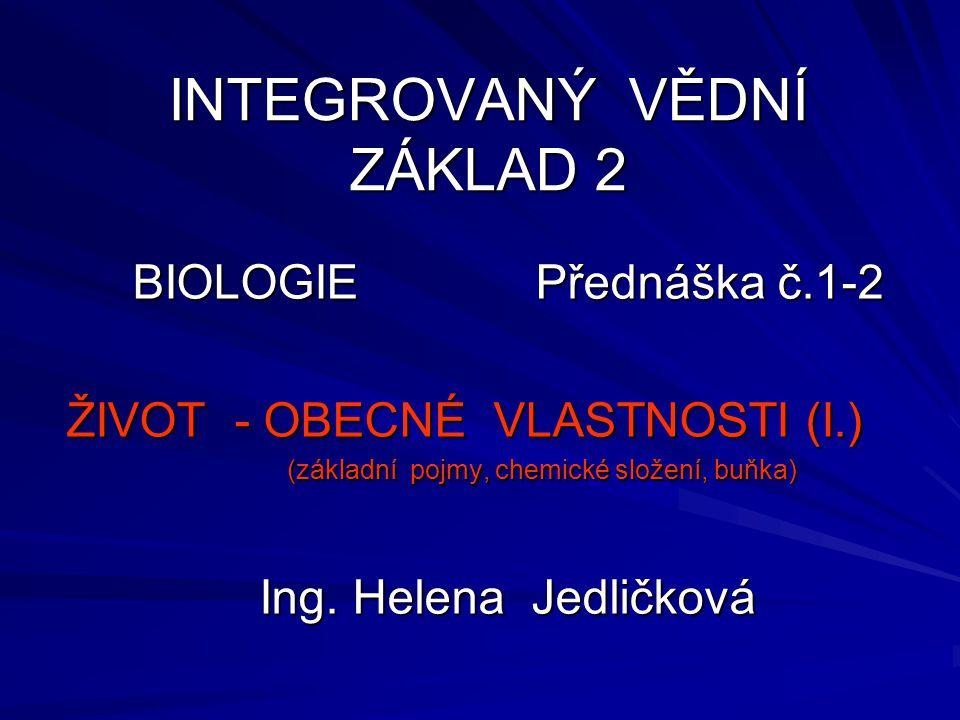 INTEGROVANÝ VĚDNÍ ZÁKLAD 2 BIOLOGIE Přednáška č.1-2 ŽIVOT - OBECNÉ VLASTNOSTI (I.) (základní pojmy, chemické složení, buňka) (základní pojmy, chemické
