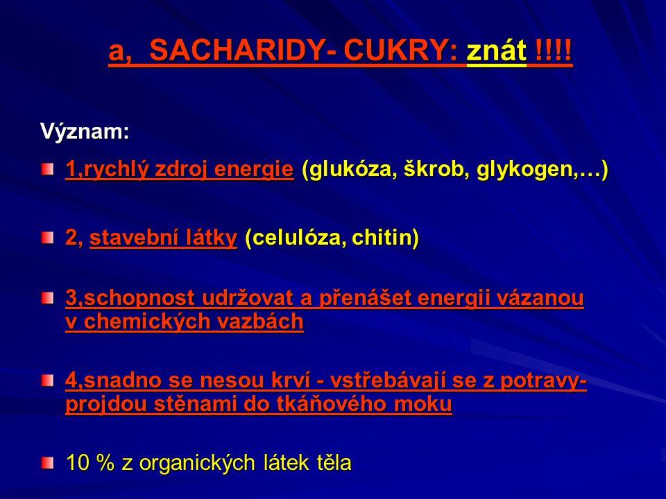 a, SACHARIDY- CUKRY: znát !!!! Význam: 1,rychlý zdroj energie (glukóza, škrob, glykogen,…) 2, stavební látky (celulóza, chitin) 3,schopnost udržovat a