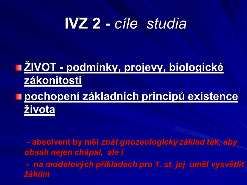 IVZ 2 - cíle studia IVZ 2 - cíle studia ŽIVOT - podmínky, projevy, biologické zákonitosti pochopení základních principů existence života - absolvent b