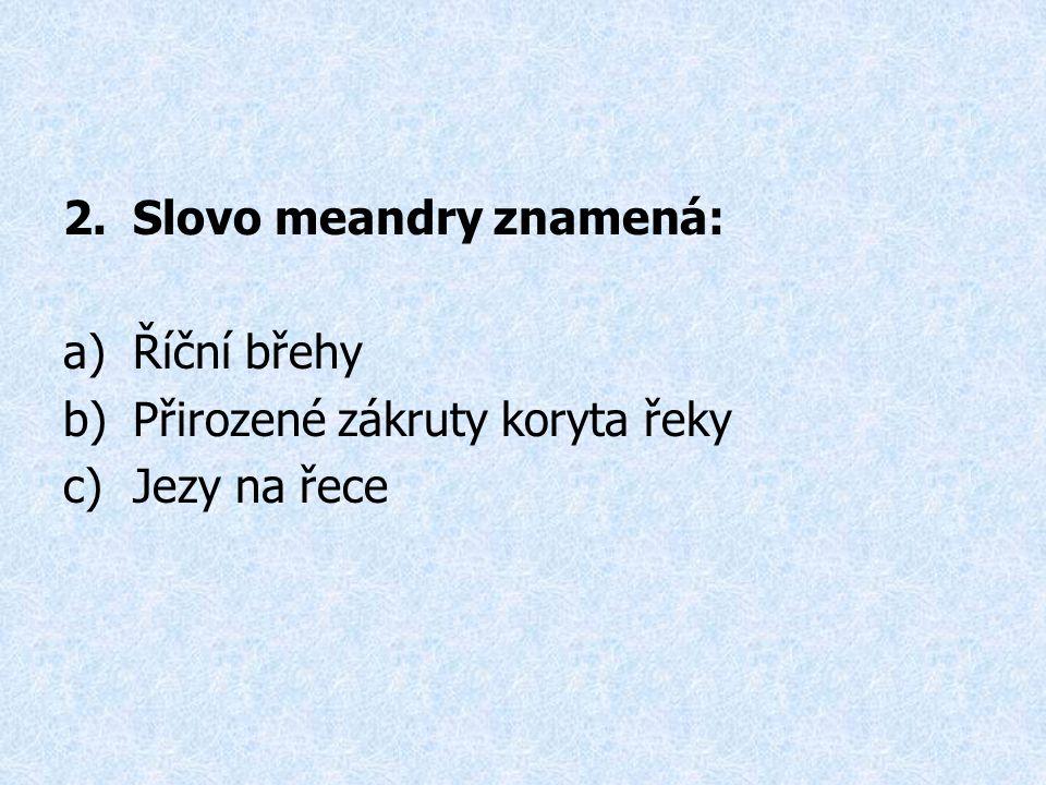 2.Slovo meandry znamená: a)Říční břehy b)Přirozené zákruty koryta řeky c)Jezy na řece