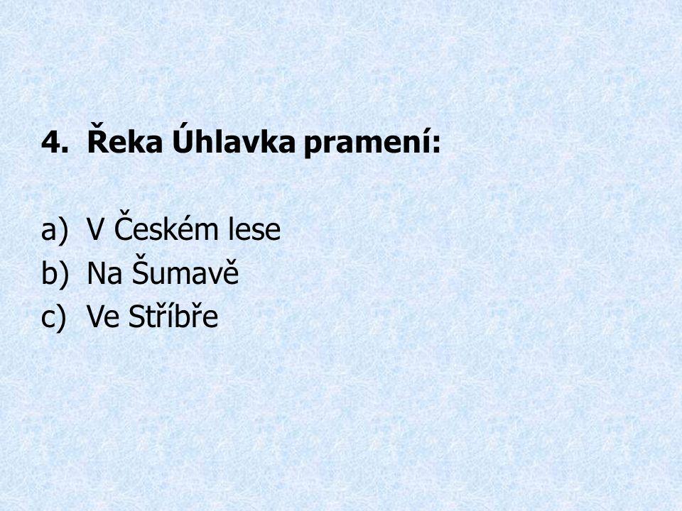 4.Řeka Úhlavka pramení: a)V Českém lese b)Na Šumavě c)Ve Stříbře