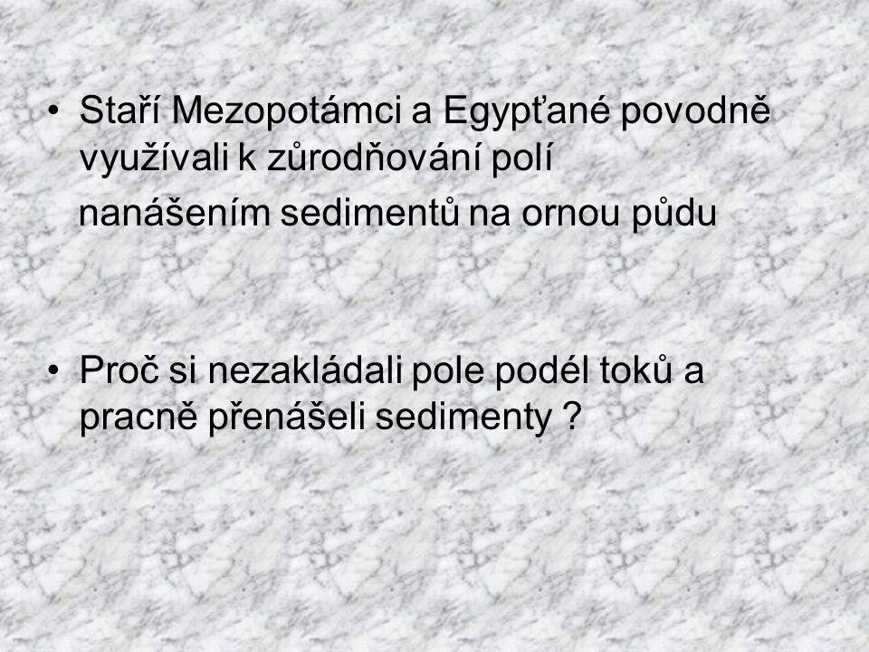Staří Mezopotámci a Egypťané povodně využívali k zůrodňování polí nanášením sedimentů na ornou půdu Proč si nezakládali pole podél toků a pracně přenášeli sedimenty ?