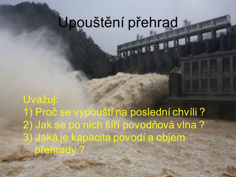 Upouštění přehrad Uvažuj: 1) Proč se vypouští na poslední chvíli ? 2) Jak se po nich šíří povodňová vlna ? 3) Jaká je kapacita povodí a objem přehrady