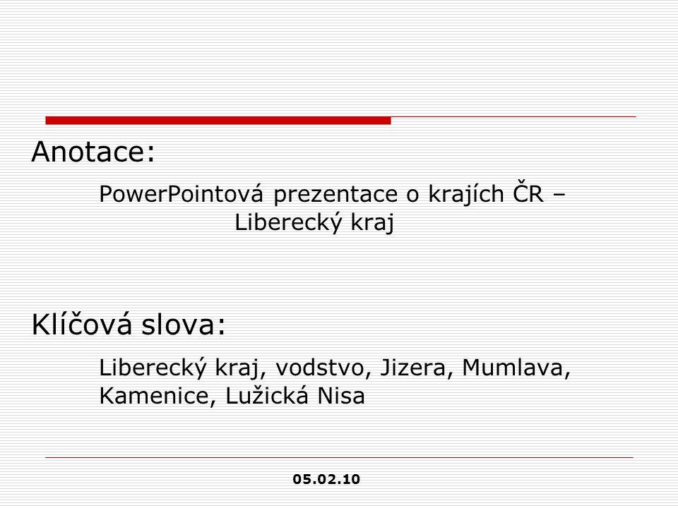 Anotace: PowerPointová prezentace o krajích ČR – Liberecký kraj Klíčová slova: Liberecký kraj, vodstvo, Jizera, Mumlava, Kamenice, Lužická Nisa 05.02.