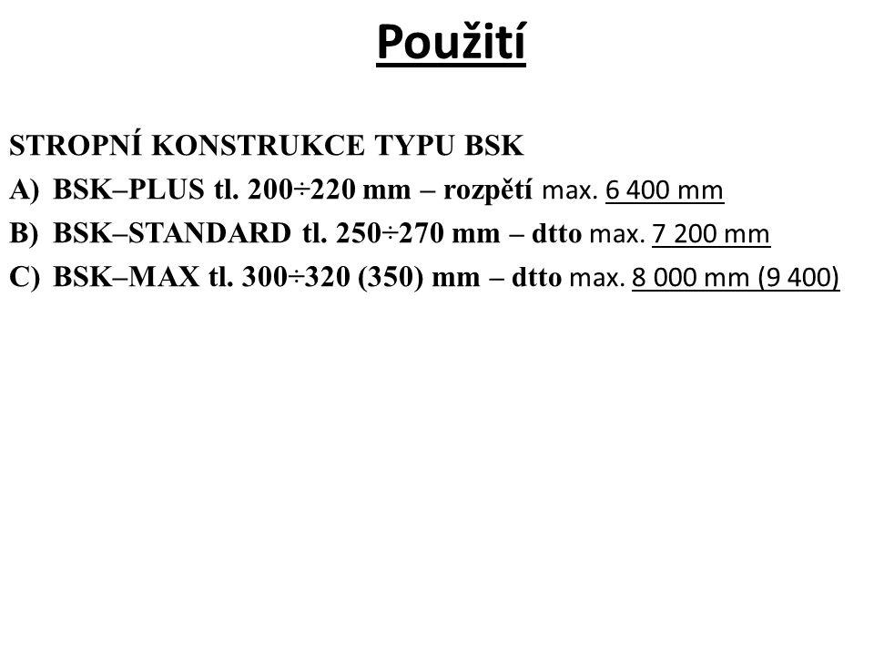 Použití STROPNÍ KONSTRUKCE TYPU BSK A)BSK–PLUS tl. 200÷220 mm – rozpětí max. 6 400 mm B)BSK–STANDARD tl. 250÷270 mm – dtto max. 7 200 mm C)BSK–MAX tl.