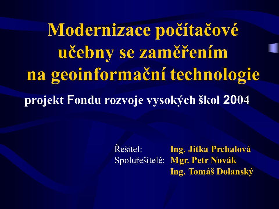 Modernizace počítačové učebny se zaměřením na geoinformační technologie projekt F ondu rozvoje vysokých škol 20 04 Řešitel: Ing. Jitka Prchalová Spolu