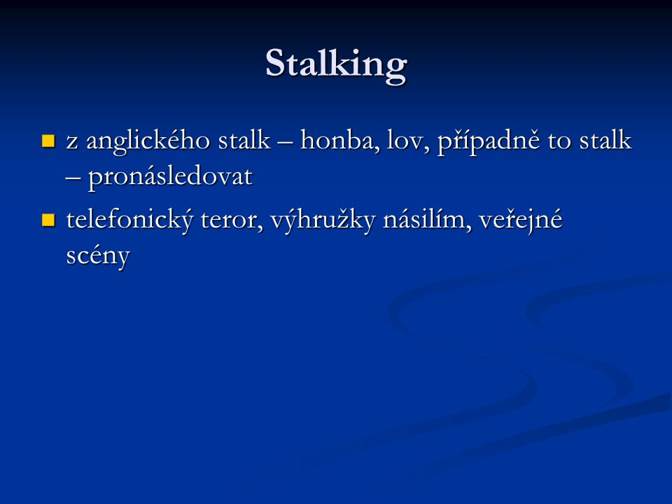 Stalking z anglického stalk – honba, lov, případně to stalk – pronásledovat z anglického stalk – honba, lov, případně to stalk – pronásledovat telefonický teror, výhružky násilím, veřejné scény telefonický teror, výhružky násilím, veřejné scény