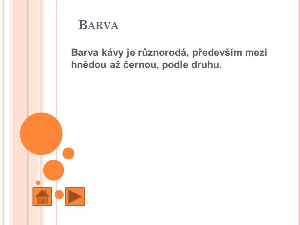 B ARVA Barva kávy je různorodá, především mezi hnědou až černou, podle druhu.