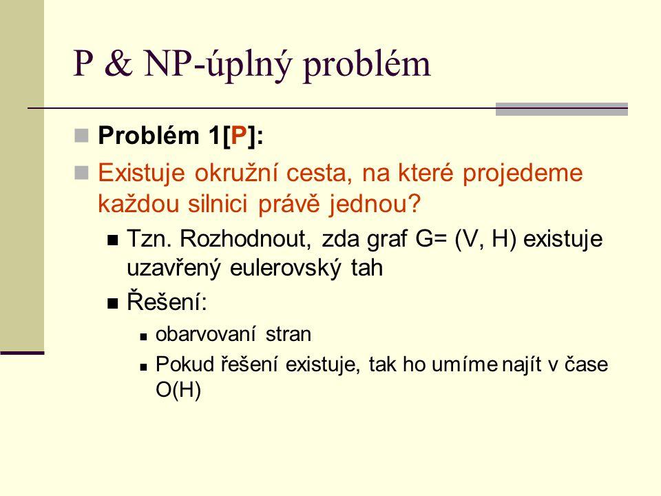 P & NP-úplný problém Problém 1[P]: Existuje okružní cesta, na které projedeme každou silnici právě jednou? Tzn. Rozhodnout, zda graf G= (V, H) existuj