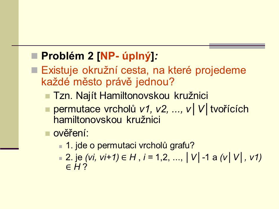 Problém 2 [NP- úplný]: Existuje okružní cesta, na které projedeme každé město právě jednou? Tzn. Najít Hamiltonovskou kružnici permutace vrcholů v1, v