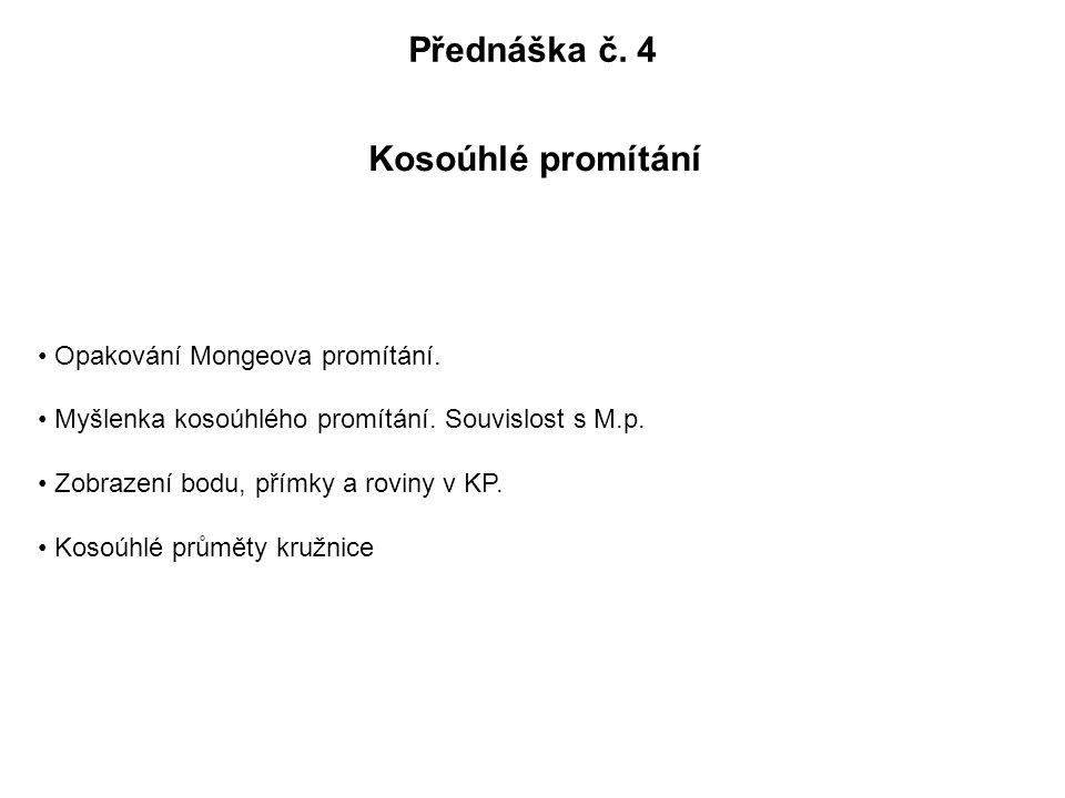 Přednáška č. 4 Kosoúhlé promítání Opakování Mongeova promítání. Myšlenka kosoúhlého promítání. Souvislost s M.p. Zobrazení bodu, přímky a roviny v KP.