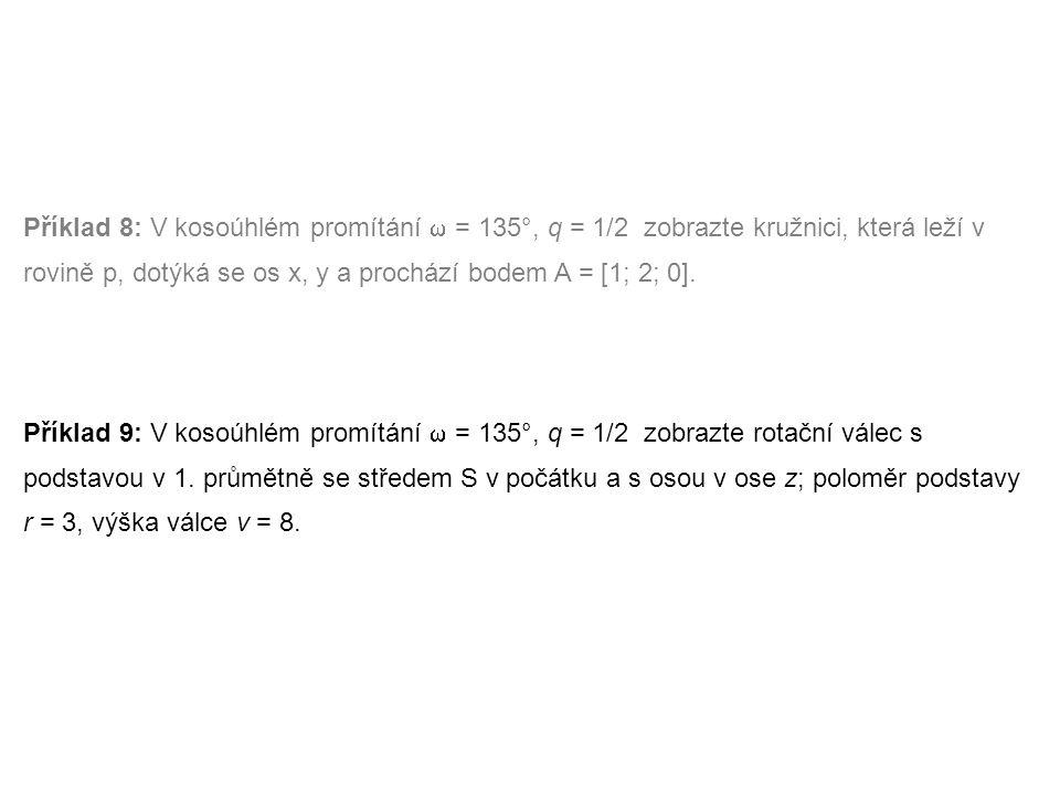 Příklad 8: V kosoúhlém promítání  = 135°, q = 1/2 zobrazte kružnici, která leží v rovině p, dotýká se os x, y a prochází bodem A = [1; 2; 0]. Příklad
