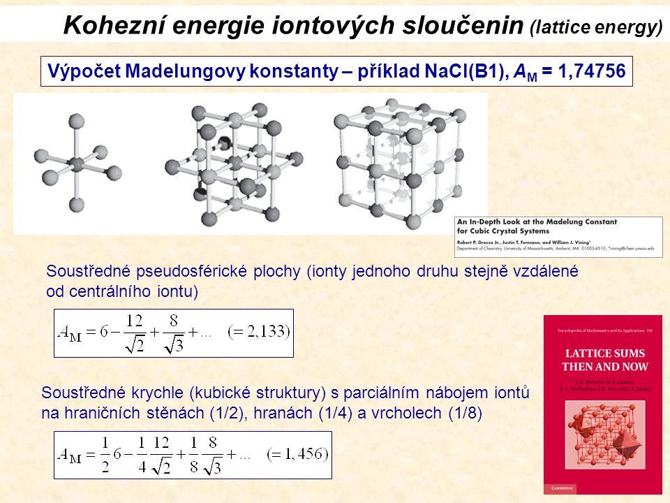 Kohezní energie iontových sloučenin (lattice energy) Výpočet Madelungovy konstanty – příklad NaCl(B1), A M = 1,74756 Soustředné pseudosférické plochy (ionty jednoho druhu stejně vzdálené od centrálního iontu) Soustředné krychle (kubické struktury) s parciálním nábojem iontů na hraničních stěnách (1/2), hranách (1/4) a vrcholech (1/8)