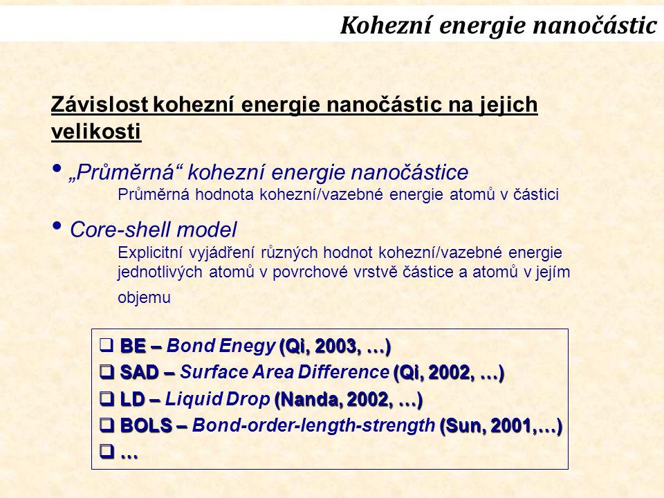 """BE – (Qi, 2003, …)  BE – Bond Enegy (Qi, 2003, …)  SAD – (Qi, 2002, …)  SAD – Surface Area Difference (Qi, 2002, …)  LD – (Nanda, 2002, …)  LD – Liquid Drop (Nanda, 2002, …)  BOLS – (Sun, 2001,…)  BOLS – Bond-order-length-strength (Sun, 2001,…)  … Kohezní energie nanočástic Závislost kohezní energie nanočástic na jejich velikosti """"Průměrná kohezní energie nanočástice Průměrná hodnota kohezní/vazebné energie atomů v částici Core-shell model Explicitní vyjádření různých hodnot kohezní/vazebné energie jednotlivých atomů v povrchové vrstvě částice a atomů v jejím objemu"""