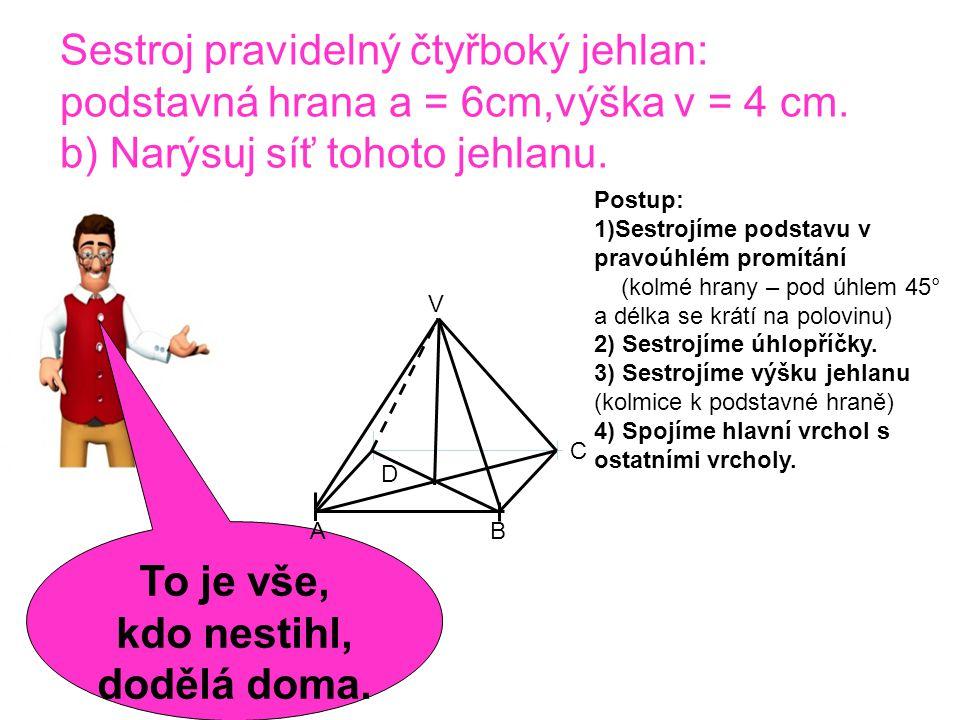 Sestroj pravidelný čtyřboký jehlan: podstavná hrana a = 6cm,výška v = 4 cm. b) Narýsuj síť tohoto jehlanu. To je vše, kdo nestihl, dodělá doma. Postup