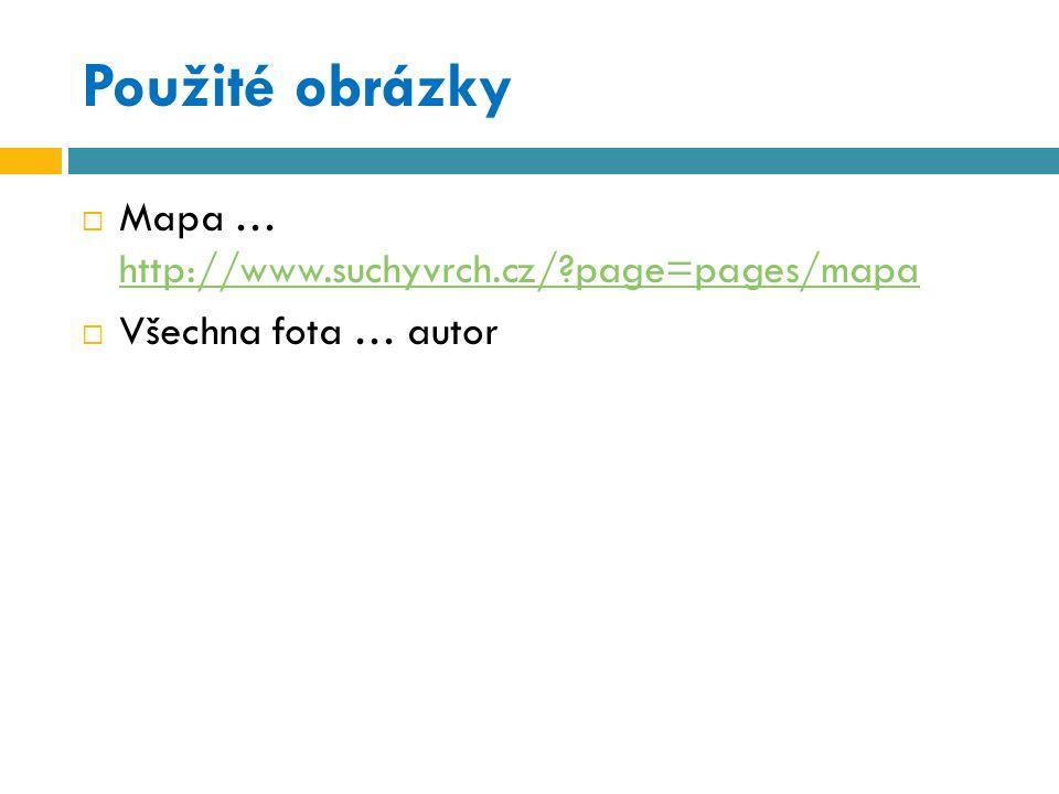 Použité obrázky  Mapa … http://www.suchyvrch.cz/?page=pages/mapa http://www.suchyvrch.cz/?page=pages/mapa  Všechna fota … autor