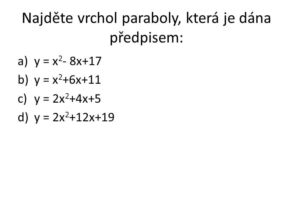 Najděte vrchol paraboly, která je dána předpisem: a)y = x 2 - 8x+17 b)y = x 2 +6x+11 c)y = 2x 2 +4x+5 d)y = 2x 2 +12x+19