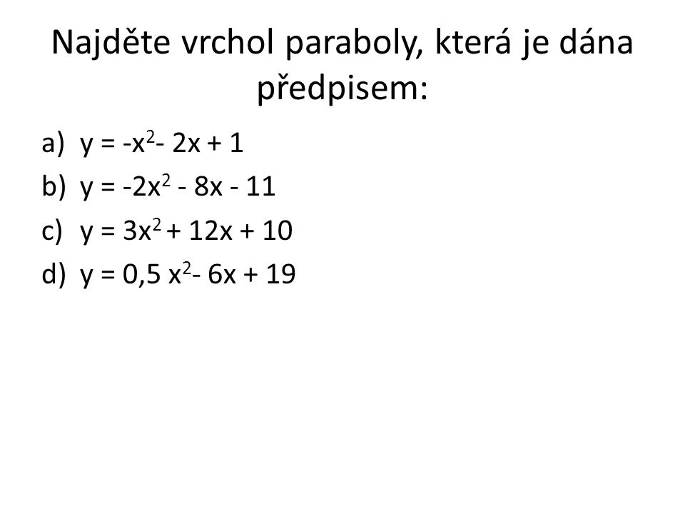Najděte vrchol paraboly, která je dána předpisem: a)y = -x 2 - 2x + 1 b)y = -2x 2 - 8x - 11 c)y = 3x 2 + 12x + 10 d)y = 0,5 x 2 - 6x + 19