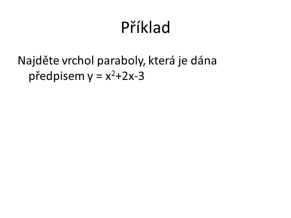 Příklad Najděte vrchol paraboly, která je dána předpisem y = x 2 +2x-3