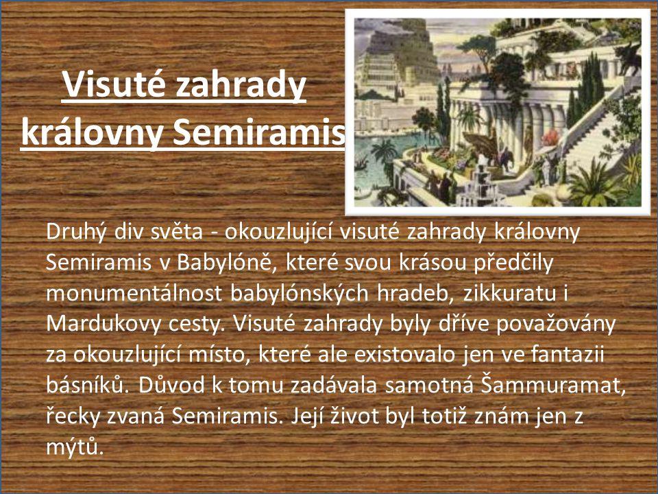 Visuté zahrady královny Semiramis Druhý div světa - okouzlující visuté zahrady královny Semiramis v Babylóně, které svou krásou předčily monumentálnost babylónských hradeb, zikkuratu i Mardukovy cesty.