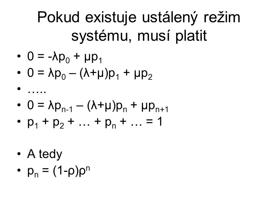 Pokud existuje ustálený režim systému, musí platit 0 = -λp 0 + μp 1 0 = λp 0 – (λ+μ)p 1 + μp 2 ….. 0 = λp n-1 – (λ+μ)p n + μp n+1 p 1 + p 2 + … + p n