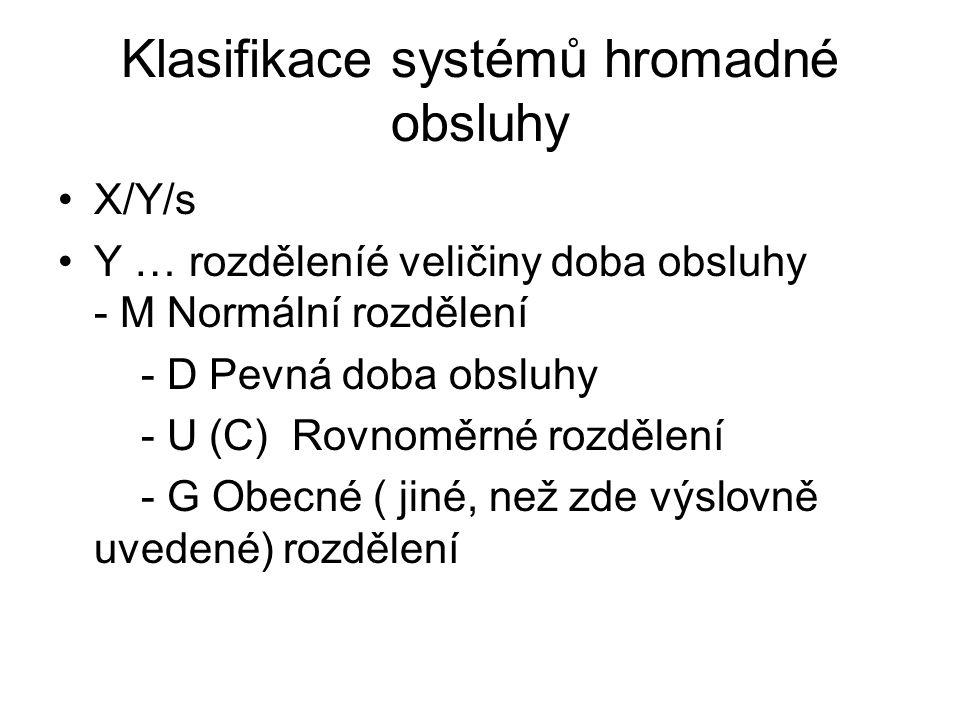 Klasifikace systémů hromadné obsluhy X/Y/s Y … rozděleníé veličiny doba obsluhy - M Normální rozdělení - D Pevná doba obsluhy - U (C) Rovnoměrné rozdě
