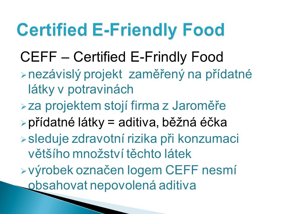 CEFF – Certified E-Frindly Food  nezávislý projekt zaměřený na přídatné látky v potravinách  za projektem stojí firma z Jaroměře  přídatné látky = aditiva, běžná éčka  sleduje zdravotní rizika při konzumaci většího množství těchto látek  výrobek označen logem CEFF nesmí obsahovat nepovolená aditiva