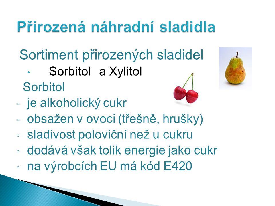 Sortiment přirozených sladidel Sorbitola Xylitol Sorbitol ◦ je alkoholický cukr ◦ obsažen v ovoci (třešně, hrušky) ◦ sladivost poloviční než u cukru ◦ dodává však tolik energie jako cukr ◦ na výrobcích EU má kód E420