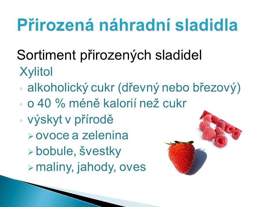 Sortiment přirozených sladidel Xylitol ◦ alkoholický cukr (dřevný nebo březový) ◦ o 40 % méně kalorií než cukr ◦ výskyt v přírodě  ovoce a zelenina  bobule, švestky  maliny, jahody, oves