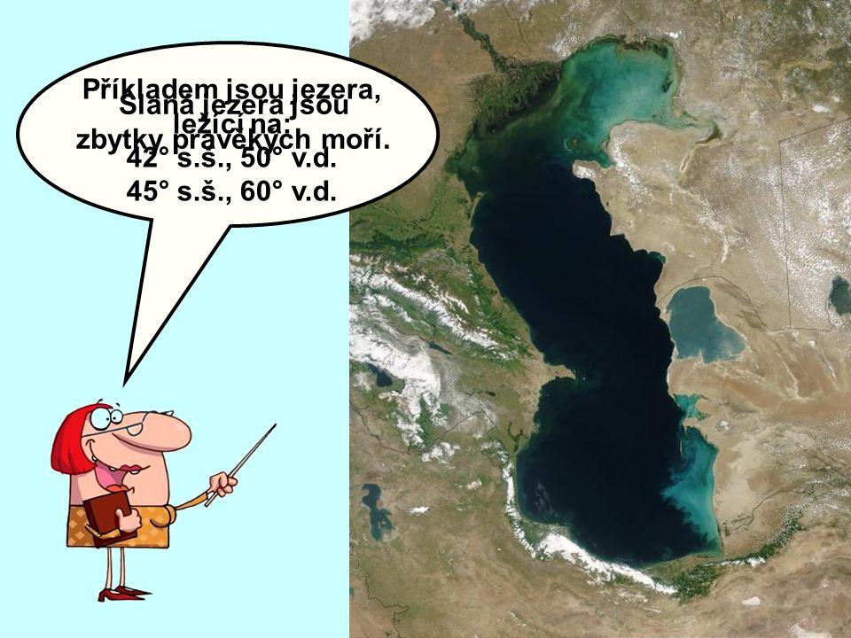 Slaná jezera jsou zbytky pravěkých moří. Příkladem jsou jezera, ležící na: 42° s.š., 50° v.d. 45° s.š., 60° v.d.
