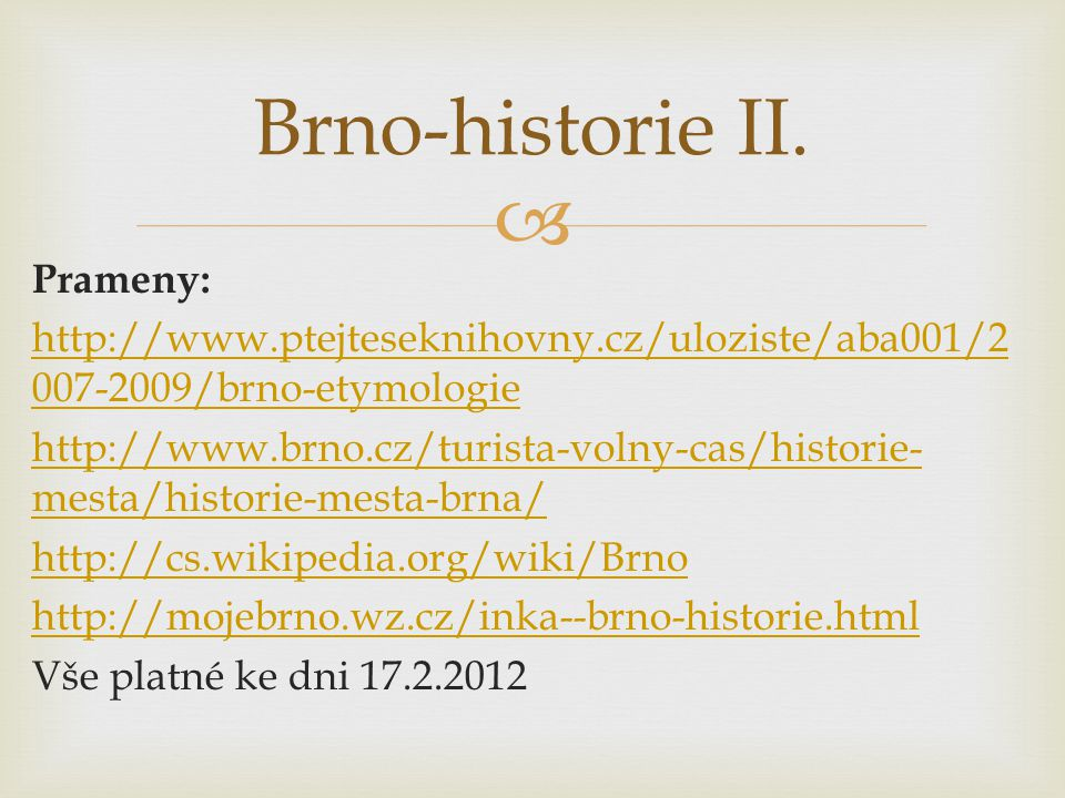  Prameny: http://www.ptejteseknihovny.cz/uloziste/aba001/2 007-2009/brno-etymologie http://www.brno.cz/turista-volny-cas/historie- mesta/historie-mes