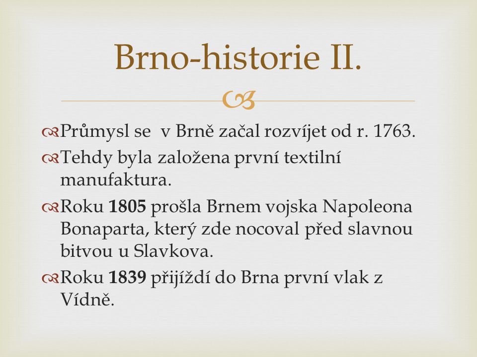   Průmysl se v Brně začal rozvíjet od r. 1763.  Tehdy byla založena první textilní manufaktura.  Roku 1805 prošla Brnem vojska Napoleona Bonaparta