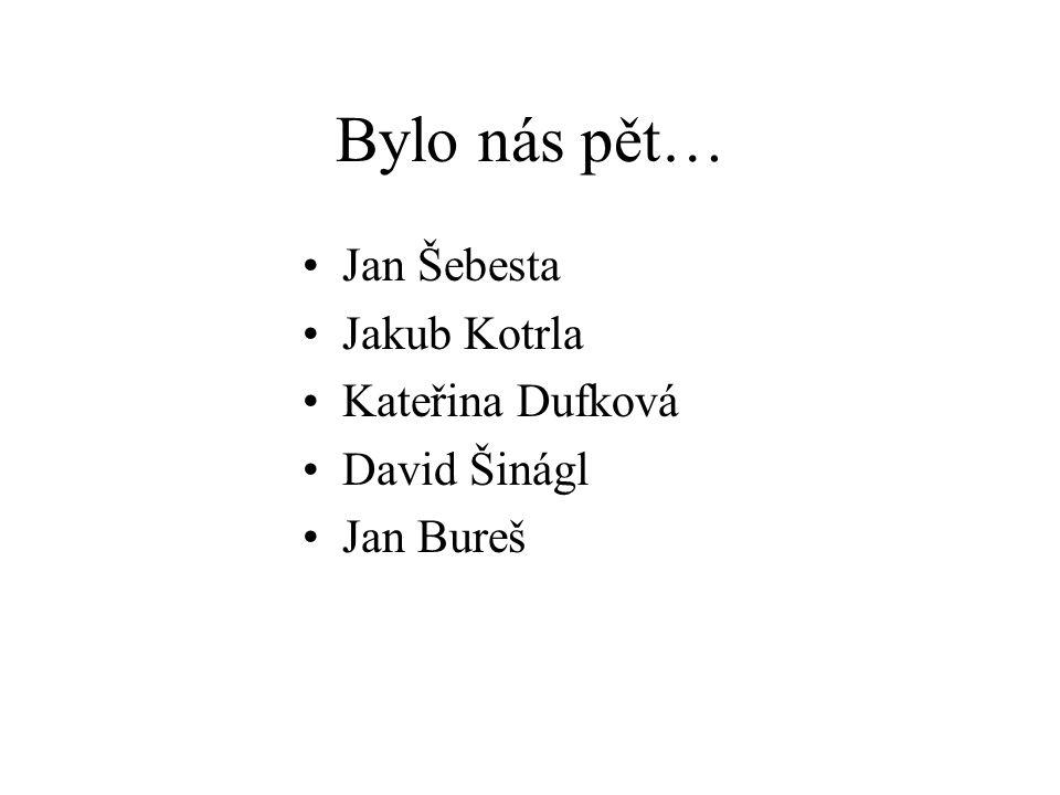 Bylo nás pět… Jan Šebesta Jakub Kotrla Kateřina Dufková David Šinágl Jan Bureš
